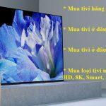 Nên mua tivi hãng nào tốt ? Mua ở đâu rẻ, chất lượng