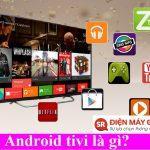 Android tivi là gì? Tất cả các vấn đề liên quan đến Android TV